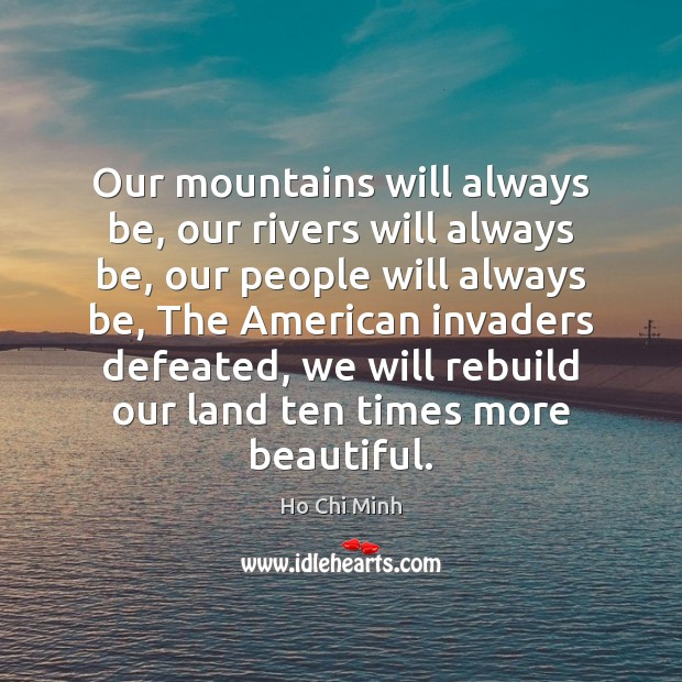 Our mountains will always be, our rivers will always be, our people Ho Chi Minh Picture Quote