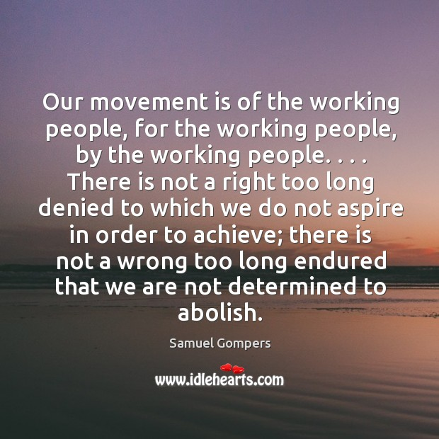 Our movement is of the working people, for the working people, by Samuel Gompers Picture Quote