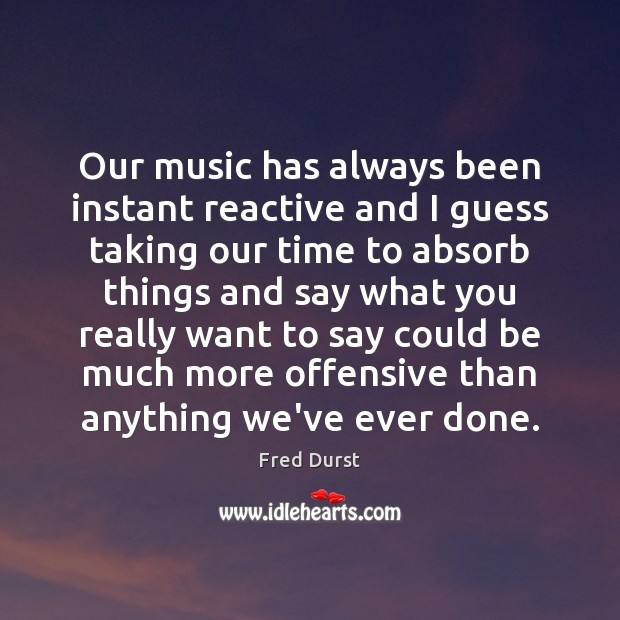 Our music has always been instant reactive and I guess taking our Fred Durst Picture Quote