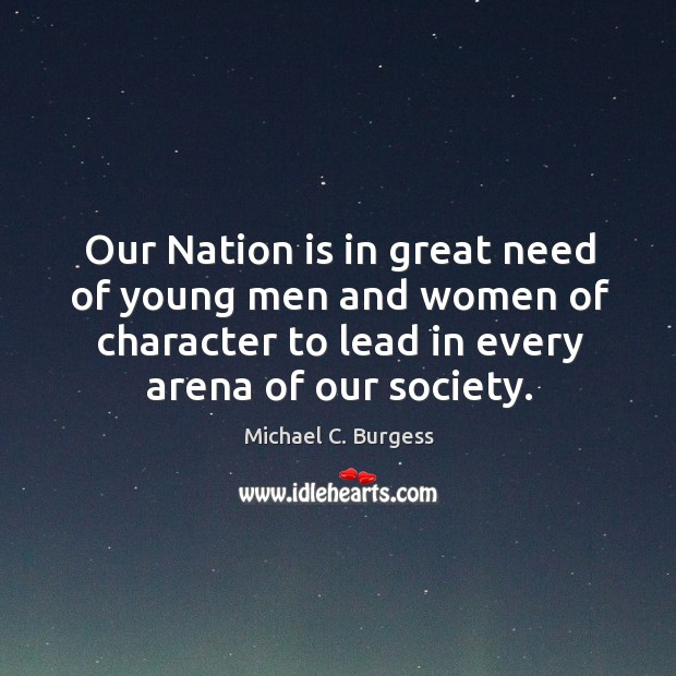 Our nation is in great need of young men and women of character to lead in every arena of our society. Michael C. Burgess Picture Quote