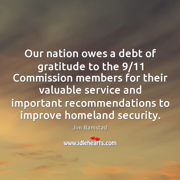 Our nation owes a debt of gratitude to the 9/11 commission members for their valuable service Jim Ramstad Picture Quote