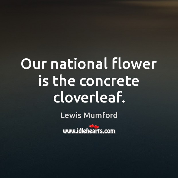 Our national flower is the concrete cloverleaf. Lewis Mumford Picture Quote