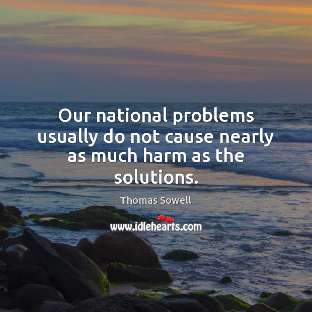 Our national problems usually do not cause nearly as much harm as the solutions. Thomas Sowell Picture Quote