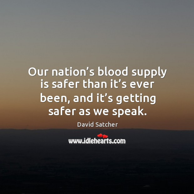 Our nation's blood supply is safer than it's ever been, and it's getting safer as we speak. Image
