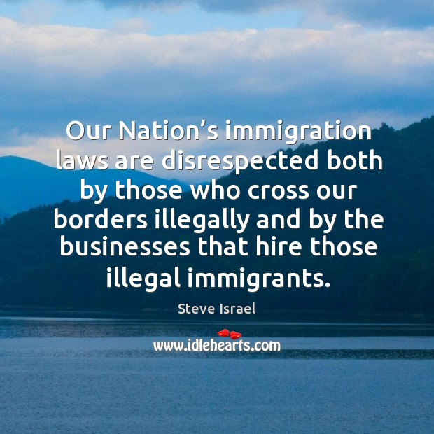 Our nation's immigration laws are disrespected both by those who cross our borders Image