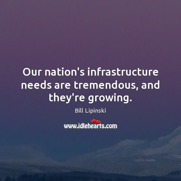 Image, Our nation's infrastructure needs are tremendous, and they're growing.
