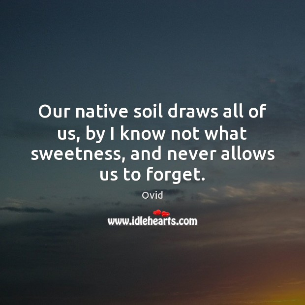 Image, Our native soil draws all of us, by I know not what