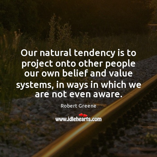 Image, Our natural tendency is to project onto other people our own belief