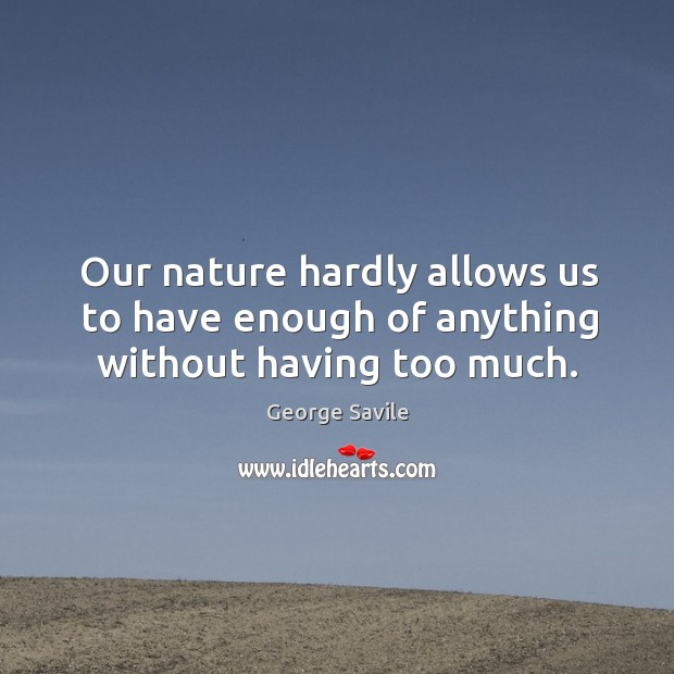 Our nature hardly allows us to have enough of anything without having too much. Image