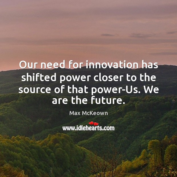 Our need for innovation has shifted power closer to the source of Image