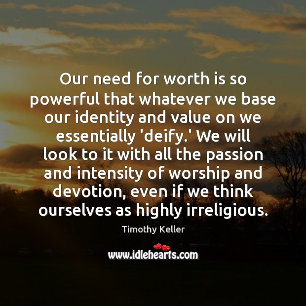 Our need for worth is so powerful that whatever we base our Image