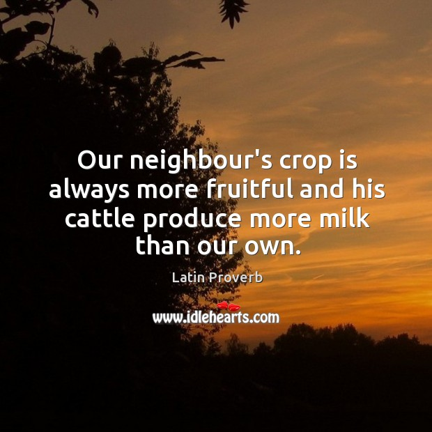 Our neighbour's crop is always more fruitful and his cattle produce more milk than our own. Latin Proverbs Image