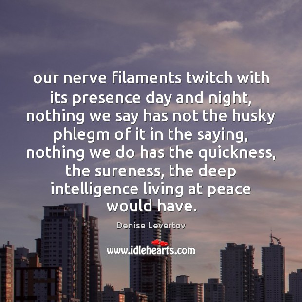 Our nerve filaments twitch with its presence day and night, nothing we Image