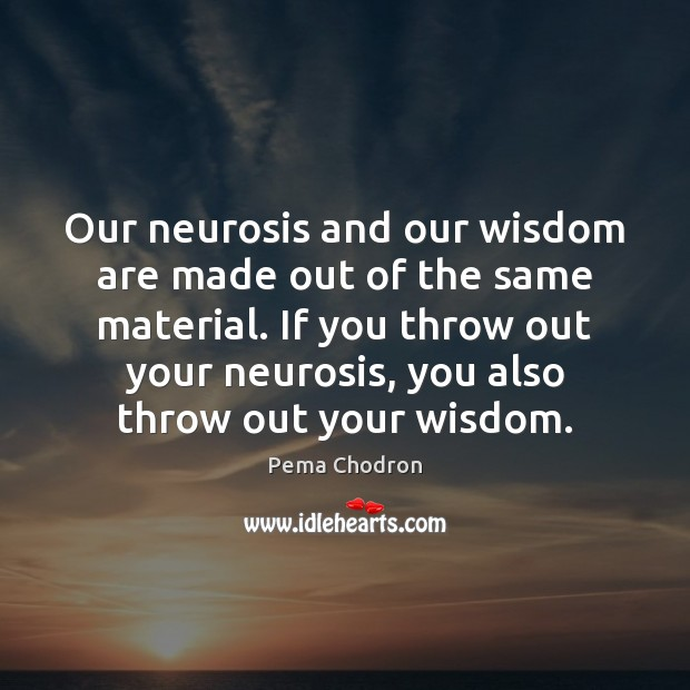Image, Our neurosis and our wisdom are made out of the same material.