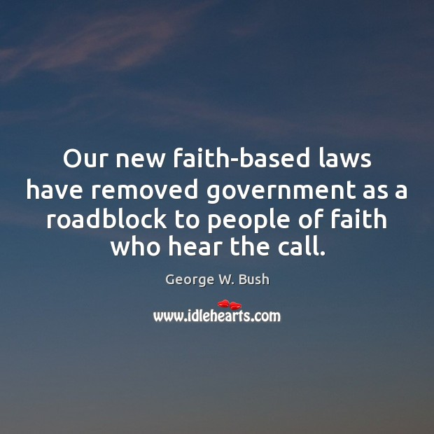 Our new faith-based laws have removed government as a roadblock to people George W. Bush Picture Quote