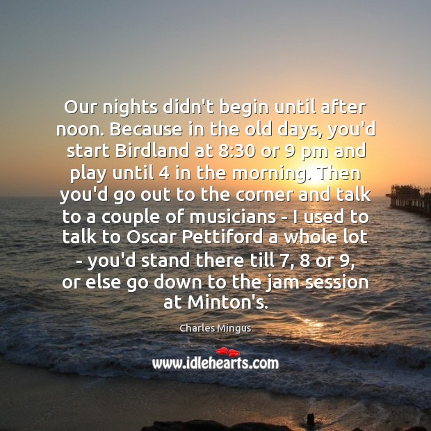 Charles Mingus Picture Quote image saying: Our nights didn't begin until after noon. Because in the old days,