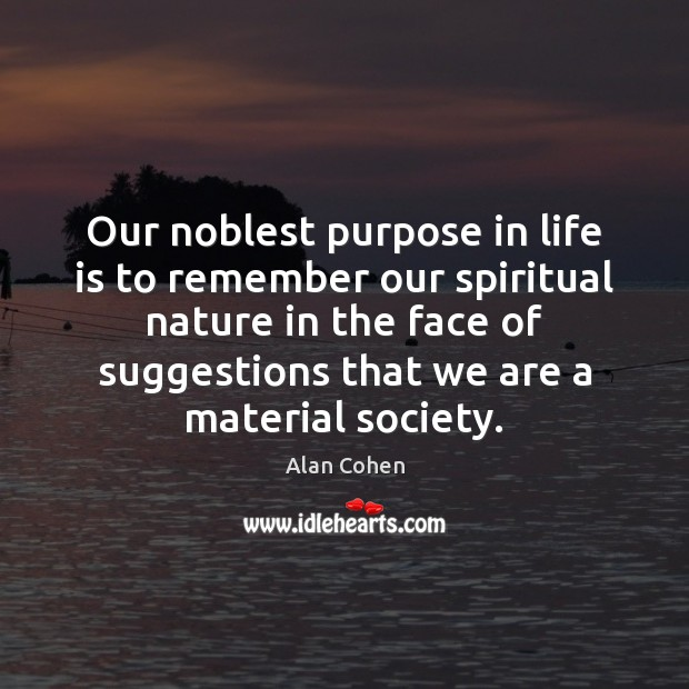 Image, Our noblest purpose in life is to remember our spiritual nature in
