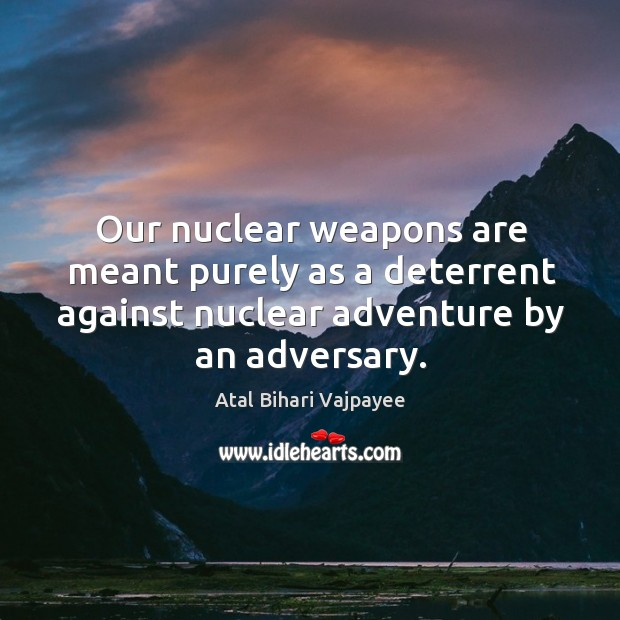 Our nuclear weapons are meant purely as a deterrent against nuclear adventure by an adversary. Image