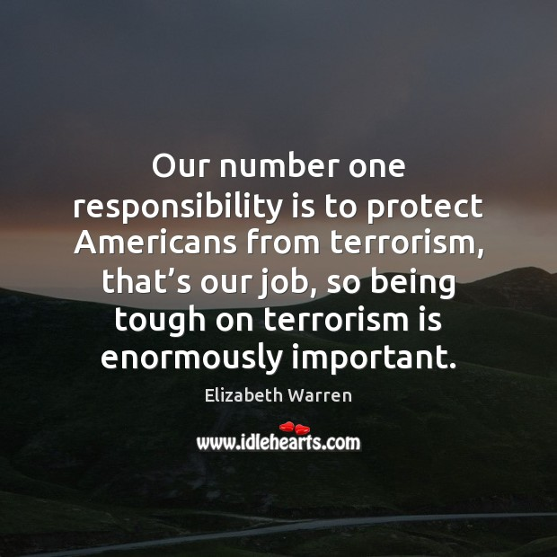Our number one responsibility is to protect Americans from terrorism, that's Elizabeth Warren Picture Quote