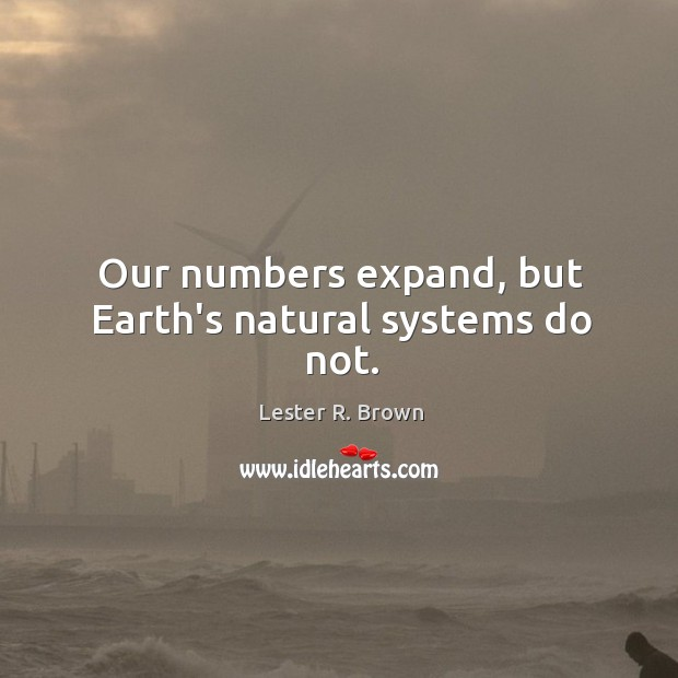 Our numbers expand, but Earth's natural systems do not. Lester R. Brown Picture Quote