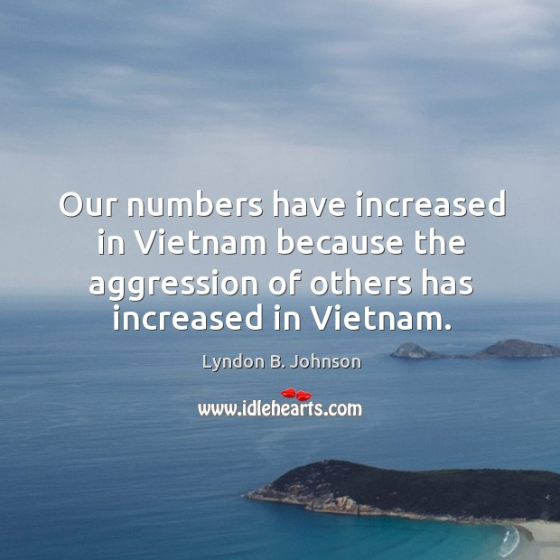 Our numbers have increased in vietnam because the aggression of others has increased in vietnam. Image