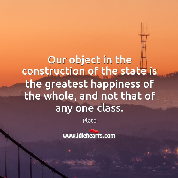 Our object in the construction of the state is the greatest happiness of the whole, and not that of any one class. Image