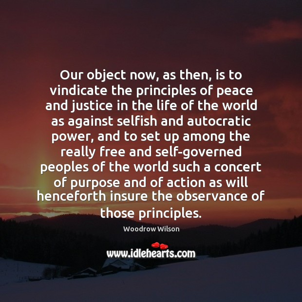Our object now, as then, is to vindicate the principles of peace Woodrow Wilson Picture Quote