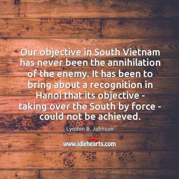 Our objective in South Vietnam has never been the annihilation of the Image