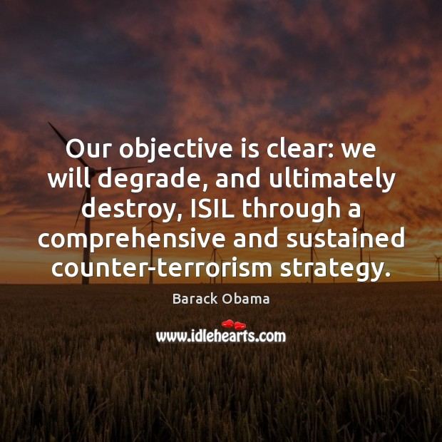 Our objective is clear: we will degrade, and ultimately destroy, ISIL through Image