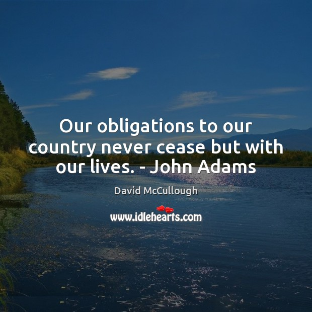 Image, Our obligations to our country never cease but with our lives. – John Adams