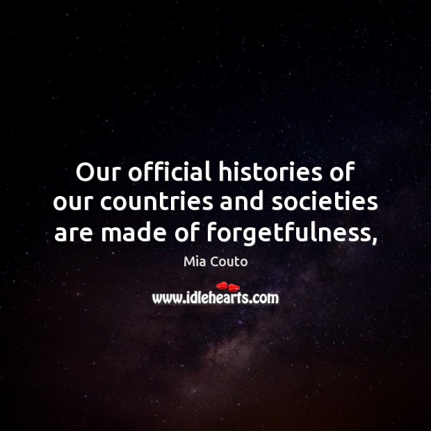 Our official histories of our countries and societies are made of forgetfulness, Mia Couto Picture Quote