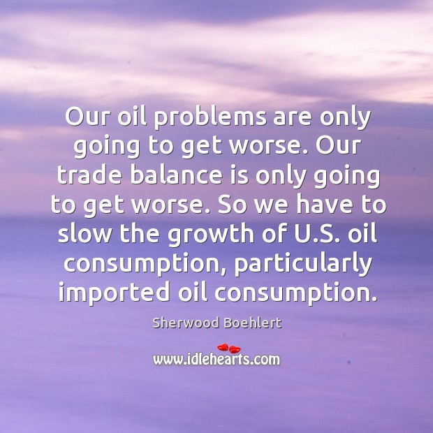 Our oil problems are only going to get worse. Our trade balance is only going to get worse. Sherwood Boehlert Picture Quote
