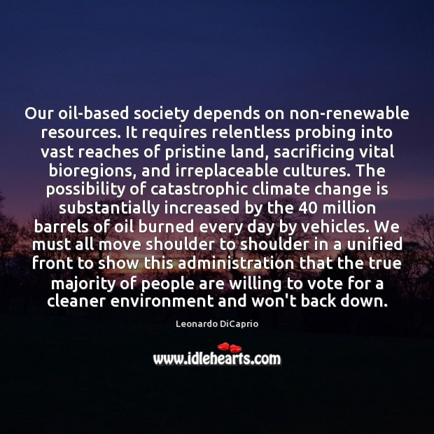 Our oil-based society depends on non-renewable resources. It requires relentless probing into Leonardo DiCaprio Picture Quote