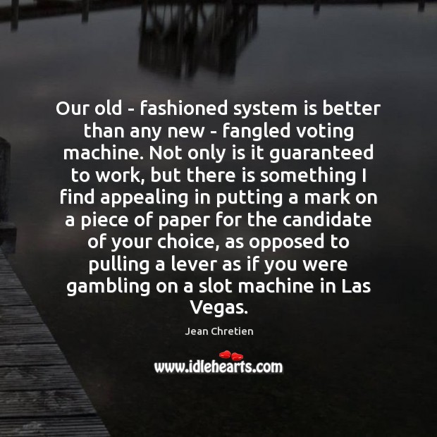 Our old – fashioned system is better than any new – fangled Vote Quotes Image