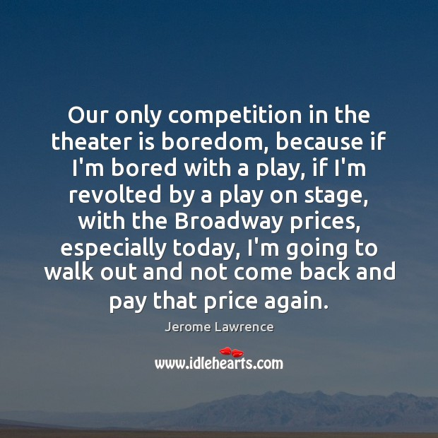 Our only competition in the theater is boredom, because if I'm bored Image
