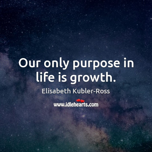 Image, Our only purpose in life is growth.
