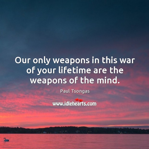 Our only weapons in this war of your lifetime are the weapons of the mind. Image