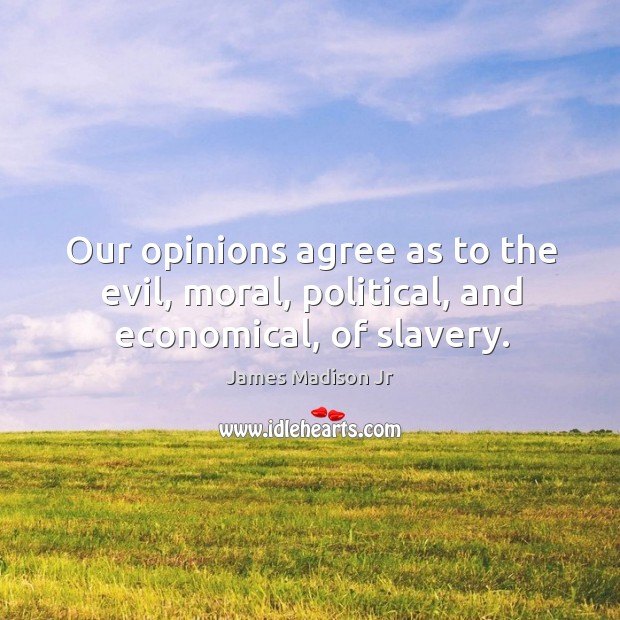 Our opinions agree as to the evil, moral, political, and economical, of slavery. James Madison Jr Picture Quote