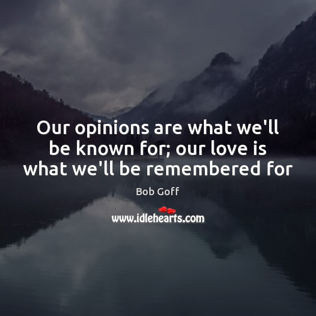 Our opinions are what we'll be known for; our love is what we'll be remembered for Bob Goff Picture Quote