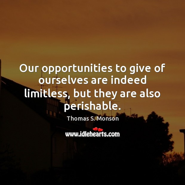 Our opportunities to give of ourselves are indeed limitless, but they are also perishable. Image