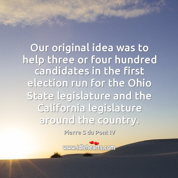 Our original idea was to help three or four hundred candidates in the first Pierre S du Pont IV Picture Quote
