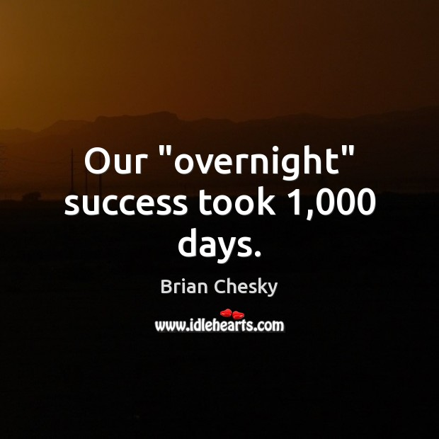"""Our """"overnight"""" success took 1,000 days. Image"""