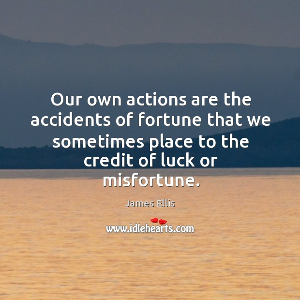 Our own actions are the accidents of fortune that we sometimes place James Ellis Picture Quote