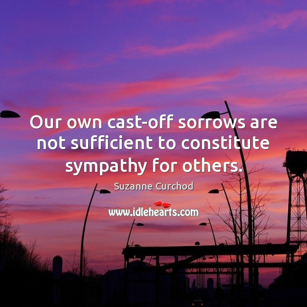 Our own cast-off sorrows are not sufficient to constitute sympathy for others. Suzanne Curchod Picture Quote