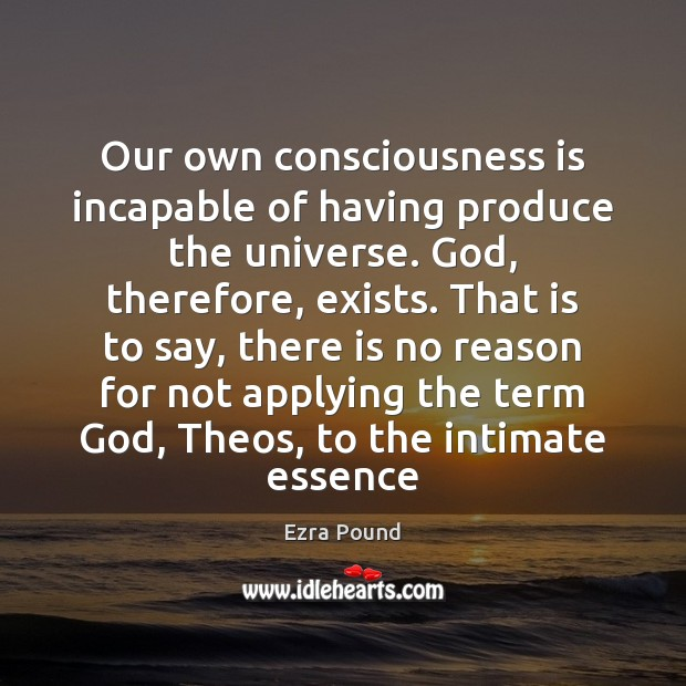 Our own consciousness is incapable of having produce the universe. God, therefore, Ezra Pound Picture Quote