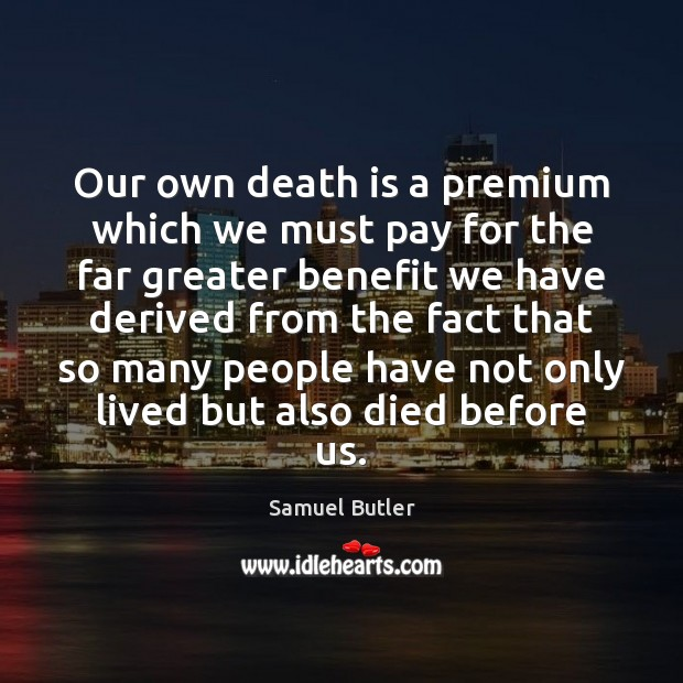 Our own death is a premium which we must pay for the Image
