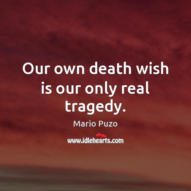 Our own death wish is our only real tragedy. Mario Puzo Picture Quote