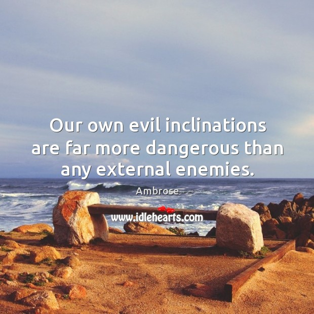 Image, Our own evil inclinations are far more dangerous than any external enemies.