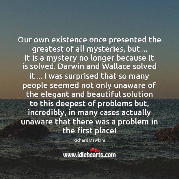 Image, Our own existence once presented the greatest of all mysteries, but … it