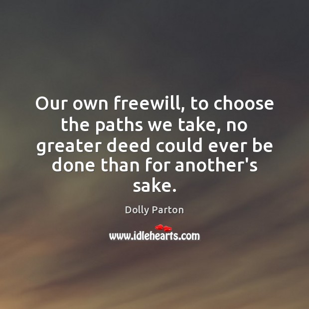 Our own freewill, to choose the paths we take, no greater deed Dolly Parton Picture Quote
